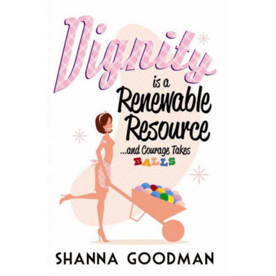Dignity is a Renewable Resource by Shanna Goodman
