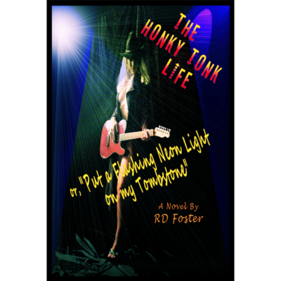 "The Honky Tonk Life or ""Put a Flashing Neon Light on my Tombstone"" by RD Foster"